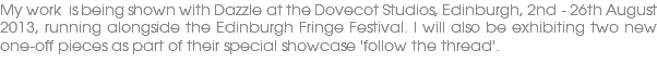 My work is being shown with Dazzle at the Dovecot Studios, Edinburgh, 2nd - 26th August 2013, running alongside the Edinburgh Fringe Festival. I will also be exhibiting two new one-off pieces as part of their special showcase 'follow the thread'.